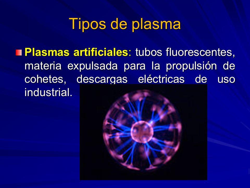 Tipos de plasmaPlasmas artificiales: tubos fluorescentes, materia expulsada para la propulsión de cohetes, descargas eléctricas de uso industrial.
