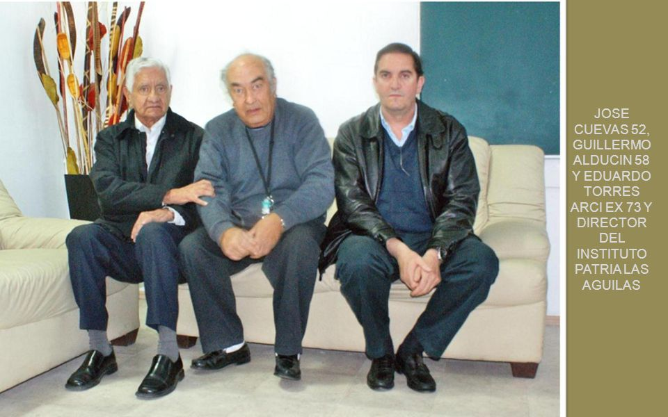 JOSE CUEVAS 52, GUILLERMO ALDUCIN 58 Y EDUARDO TORRES ARCI EX 73 Y DIRECTOR DEL INSTITUTO PATRIA LAS AGUILAS