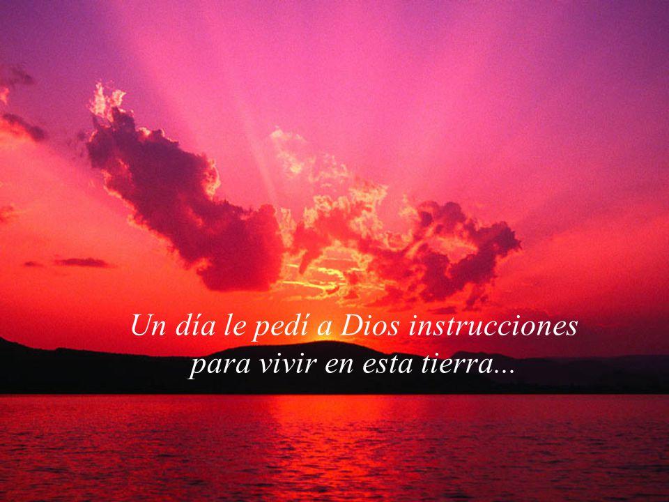 Un día le pedí a Dios instrucciones para vivir en esta tierra...