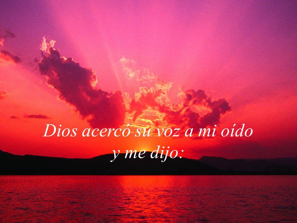 Dios acercó su voz a mi oído y me dijo: