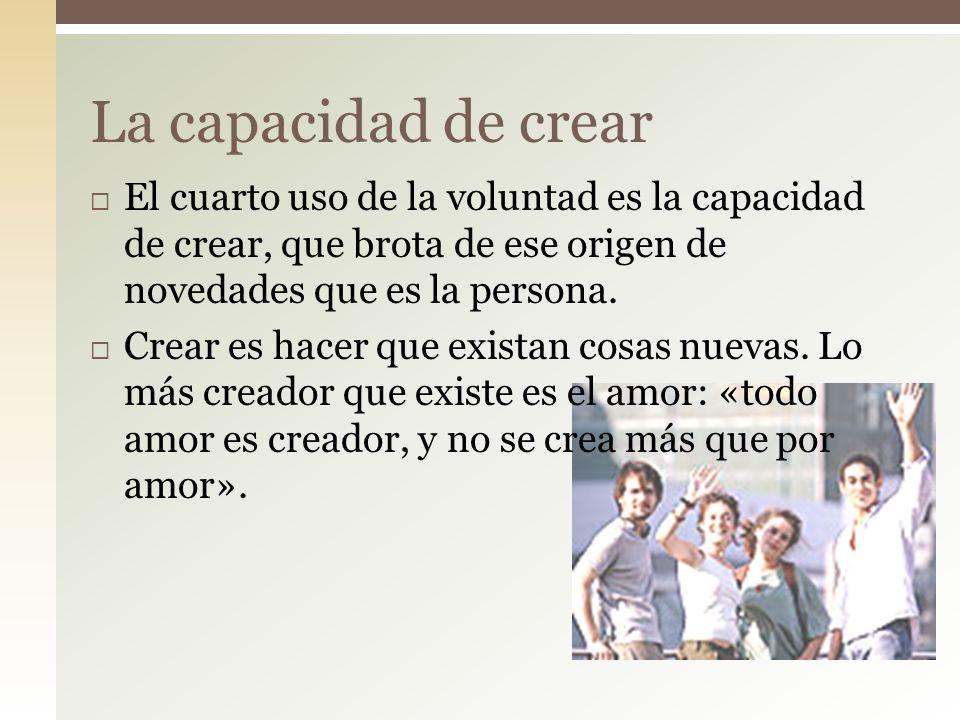 La capacidad de crear El cuarto uso de la voluntad es la capacidad de crear, que brota de ese origen de novedades que es la persona.