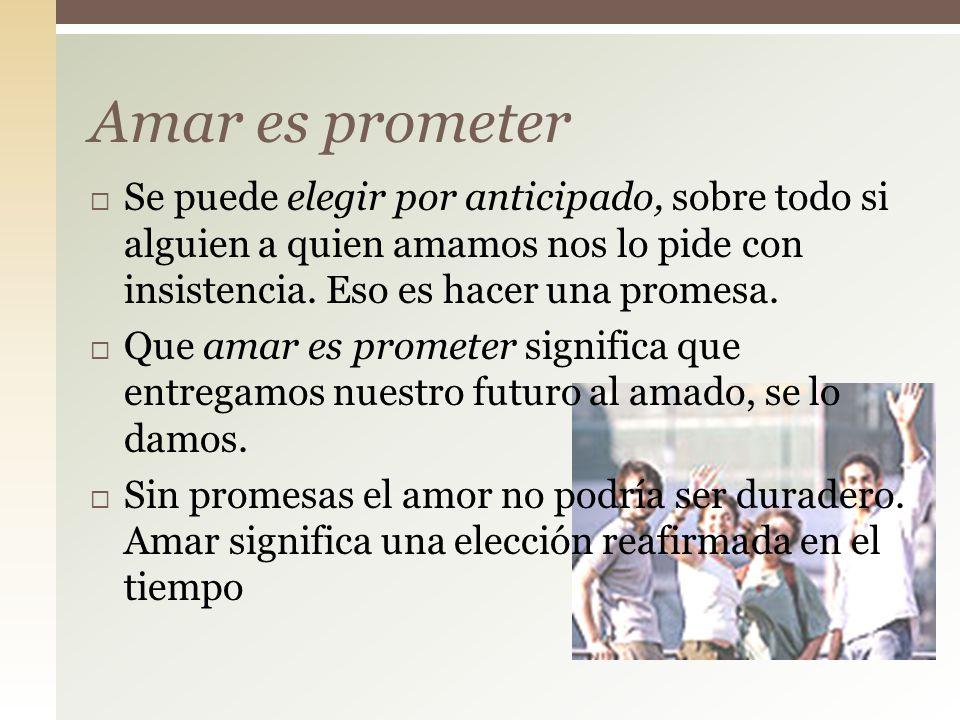 Amar es prometer Se puede elegir por anticipado, sobre todo si alguien a quien amamos nos lo pide con insistencia. Eso es hacer una promesa.