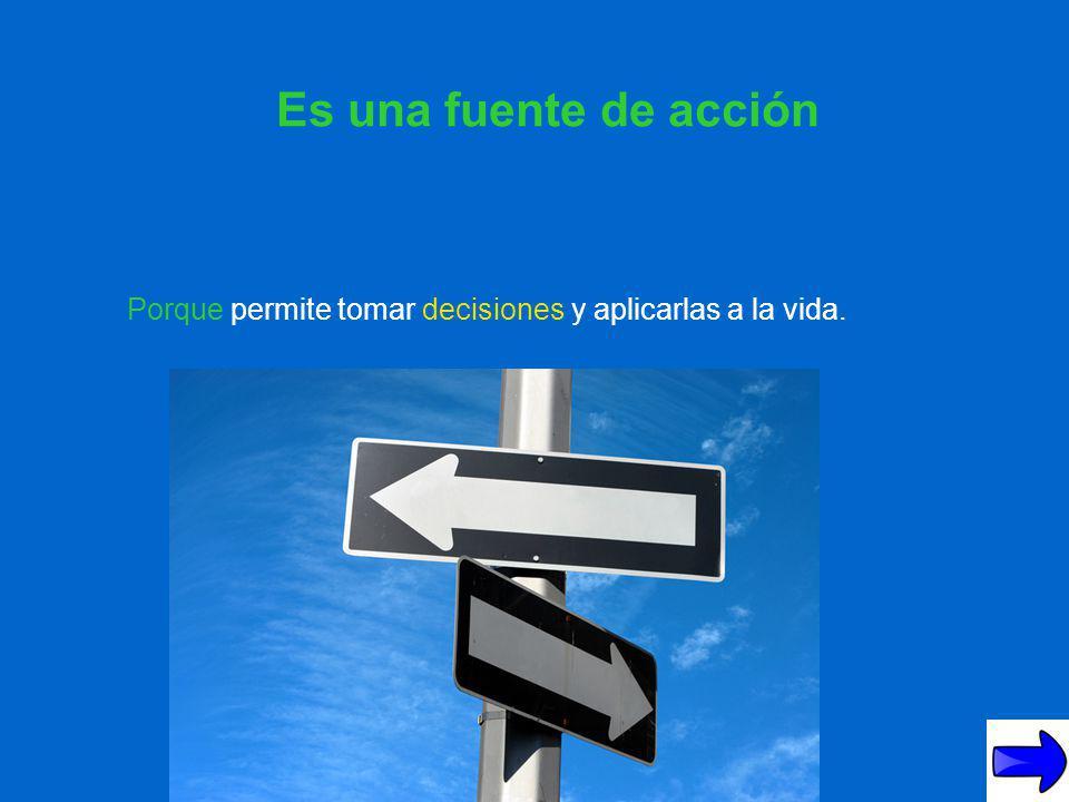 Es una fuente de acción Porque permite tomar decisiones y aplicarlas a la vida.