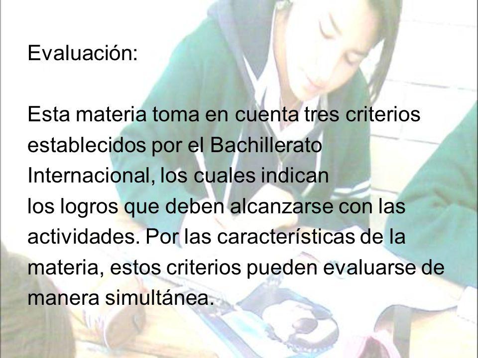 Evaluación: Esta materia toma en cuenta tres criterios. establecidos por el Bachillerato. Internacional, los cuales indican.