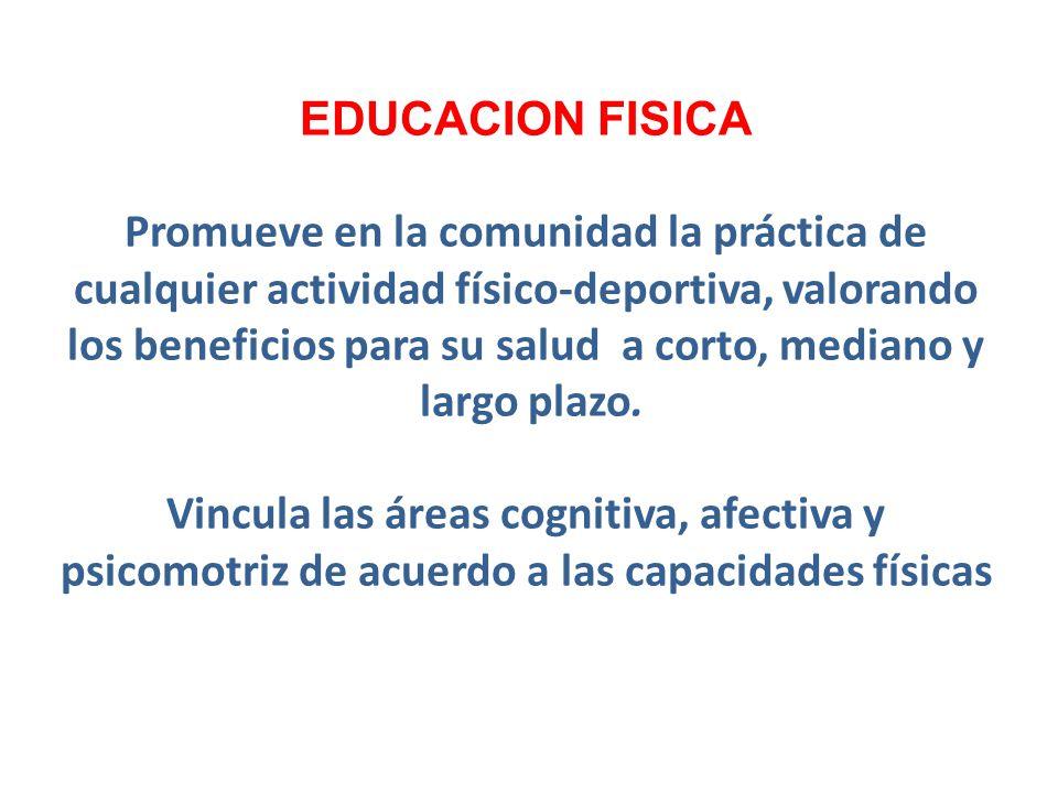 EDUCACION FISICA Promueve en la comunidad la práctica de cualquier actividad físico-deportiva, valorando los beneficios para su salud a corto, mediano y largo plazo.