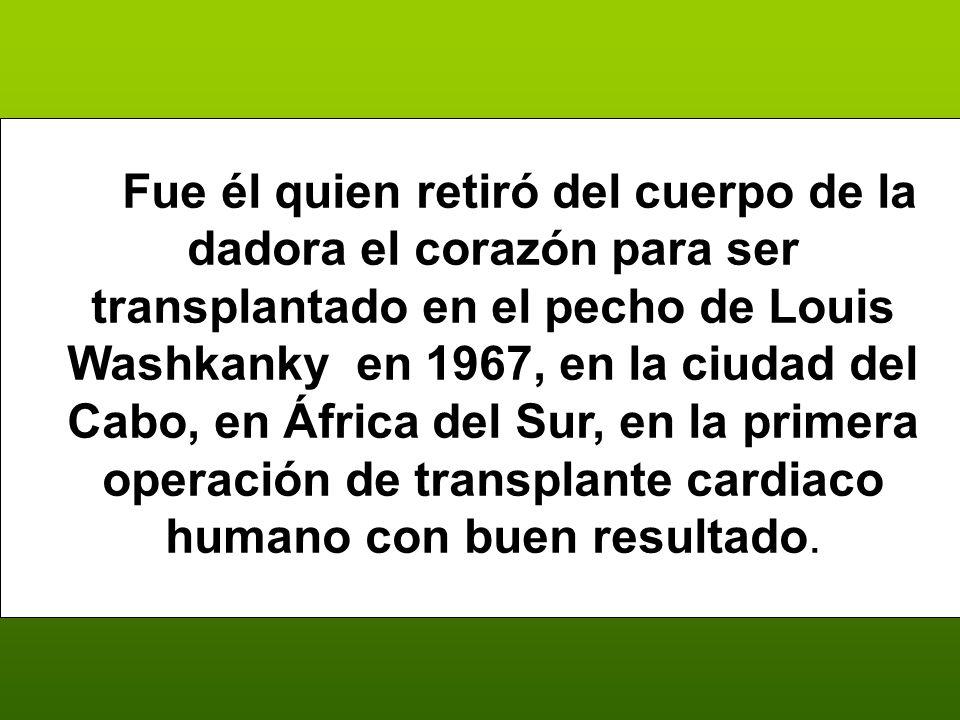 Fue él quien retiró del cuerpo de la dadora el corazón para ser transplantado en el pecho de Louis Washkanky en 1967, en la ciudad del Cabo, en África del Sur, en la primera operación de transplante cardiaco humano con buen resultado.
