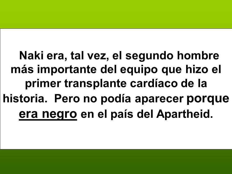 Naki era, tal vez, el segundo hombre más importante del equipo que hizo el primer transplante cardíaco de la historia.
