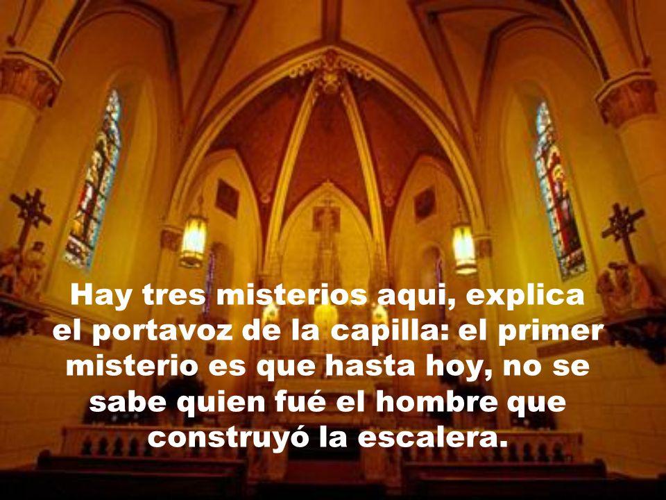 Hay tres misterios aqui, explica el portavoz de la capilla: el primer misterio es que hasta hoy, no se sabe quien fué el hombre que construyó la escalera.