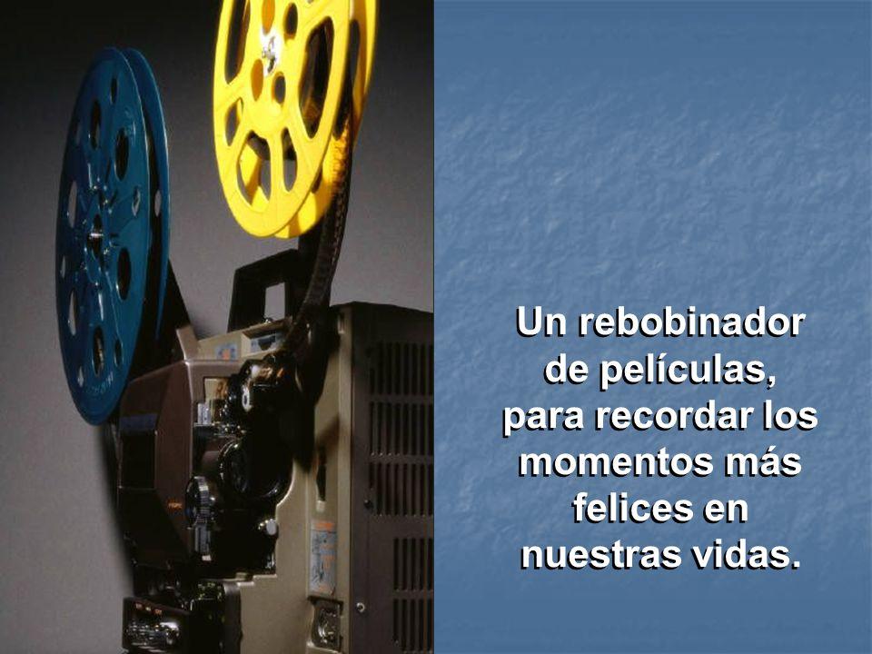 Un rebobinador de películas, para recordar los momentos más felices en nuestras vidas.