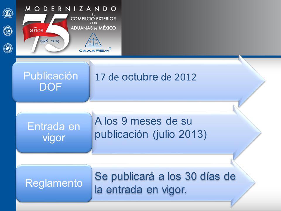 Publicación DOF Entrada en vigor. Reglamento. 17 de octubre de 2012. A los 9 meses de su publicación (julio 2013)