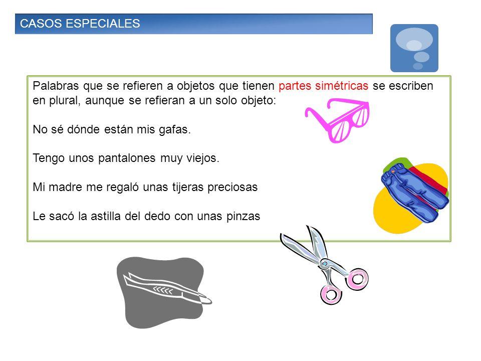 CASOS ESPECIALES Palabras que se refieren a objetos que tienen partes simétricas se escriben en plural, aunque se refieran a un solo objeto: