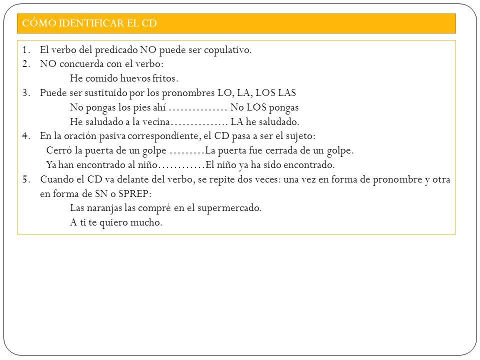 CÓMO IDENTIFICAR EL CD El verbo del predicado NO puede ser copulativo. NO concuerda con el verbo: He comido huevos fritos.