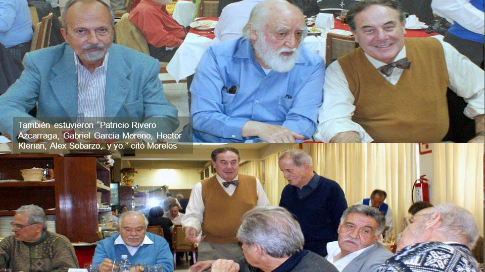También estuvieron Patricio Rivero Azcarraga, Gabriel Garcia Moreno, Hector Klerian, Alex Sobarzo, y yo. citó Morelos