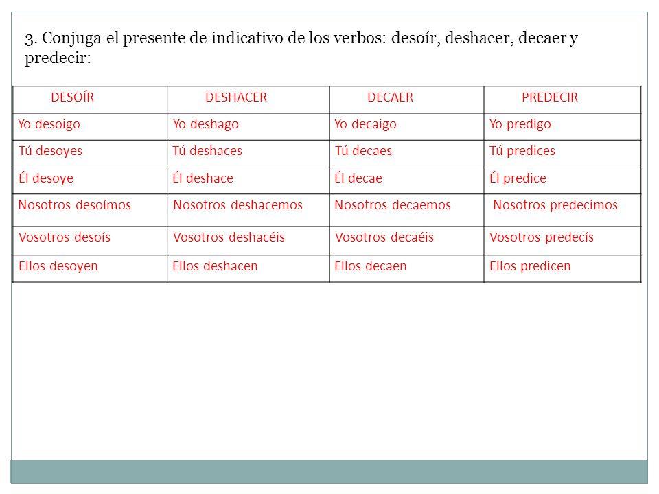 3. Conjuga el presente de indicativo de los verbos: desoír, deshacer, decaer y predecir: