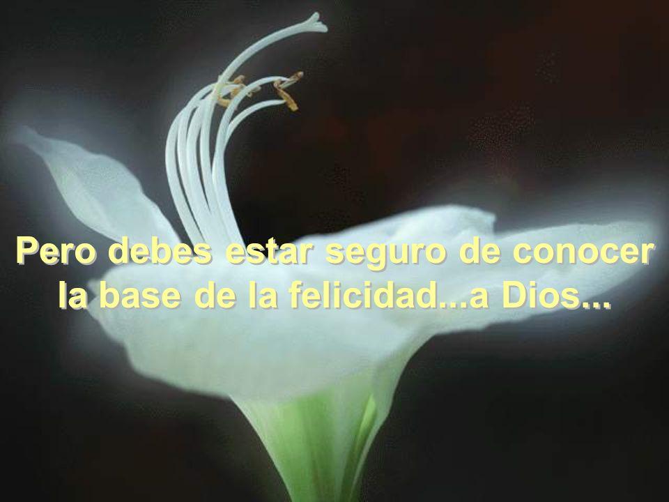 Pero debes estar seguro de conocer la base de la felicidad...a Dios...