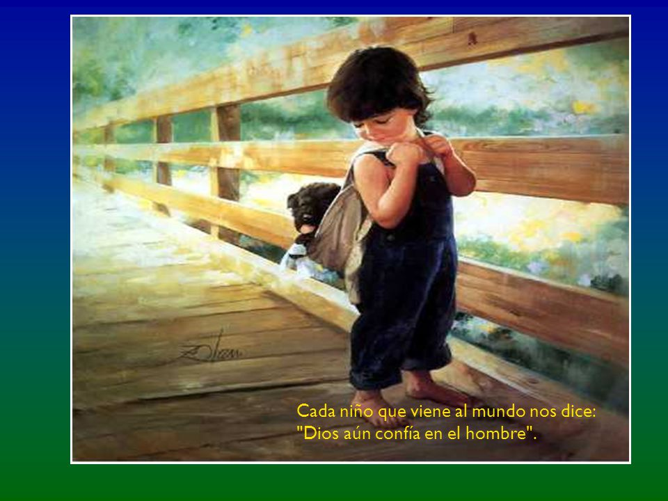 Cada niño que viene al mundo nos dice: