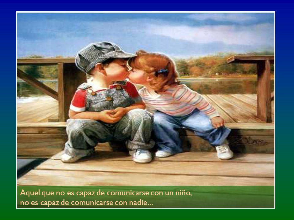 Aquel que no es capaz de comunicarse con un niño, no es capaz de comunicarse con nadie...