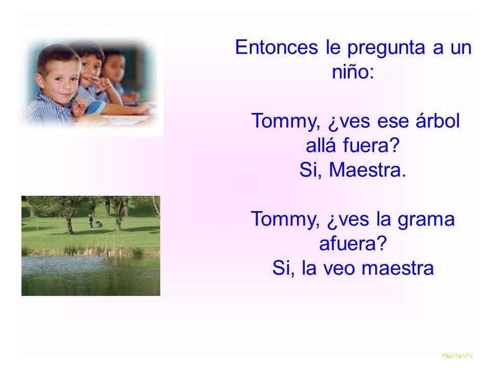 Entonces le pregunta a un niño: Tommy, ¿ves ese árbol allá fuera