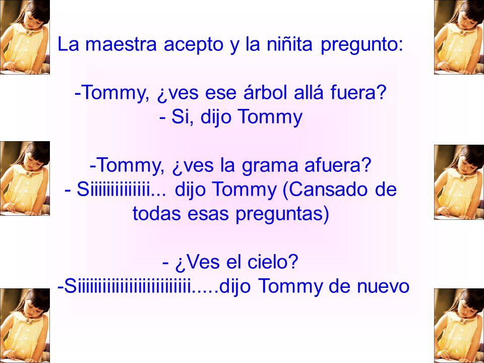 La maestra acepto y la niñita pregunto: -Tommy, ¿ves ese árbol allá fuera - Si, dijo Tommy -Tommy, ¿ves la grama afuera - Siiiiiiiiiiiiii... dijo Tommy (Cansado de todas esas preguntas) - ¿Ves el cielo -Siiiiiiiiiiiiiiiiiiiiiiiiii.....dijo Tommy de nuevo