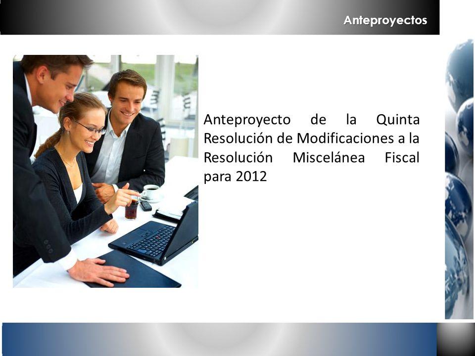 Anteproyectos Anteproyecto de la Quinta Resolución de Modificaciones a la Resolución Miscelánea Fiscal para 2012.