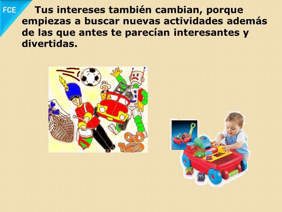 FCE Tus intereses también cambian, porque empiezas a buscar nuevas actividades además de las que antes te parecían interesantes y divertidas.