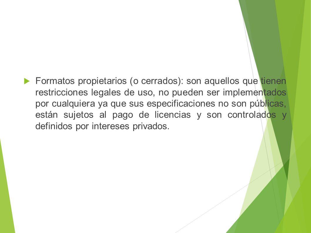 Formatos propietarios (o cerrados): son aquellos que tienen restricciones legales de uso, no pueden ser implementados por cualquiera ya que sus especificaciones no son públicas, están sujetos al pago de licencias y son controlados y definidos por intereses privados.