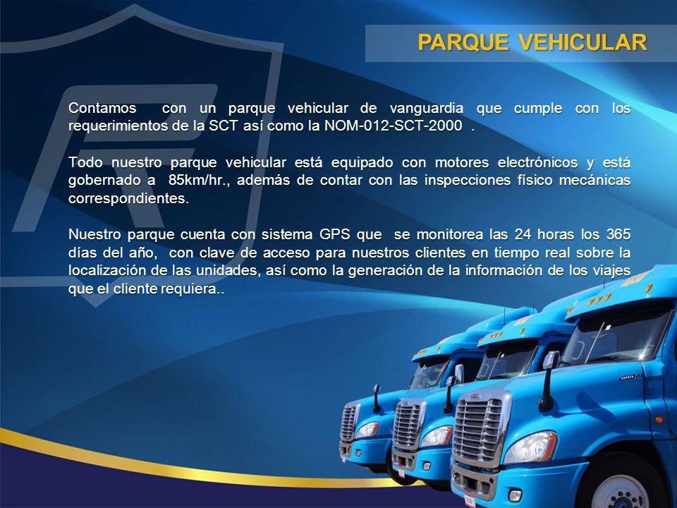Parque vehicular Contamos con un parque vehicular de vanguardia que cumple con los requerimientos de la SCT así como la NOM-012-SCT-2000 .