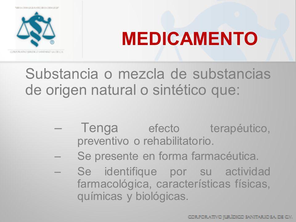 MEDICAMENTO Substancia o mezcla de substancias de origen natural o sintético que: Tenga efecto terapéutico, preventivo o rehabilitatorio.