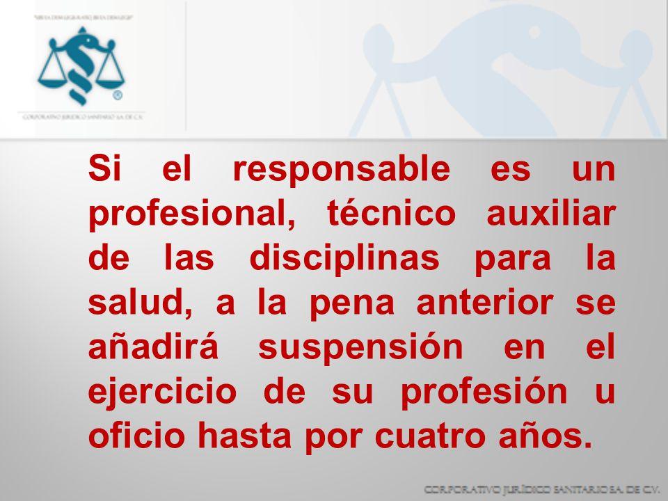 Si el responsable es un profesional, técnico auxiliar de las disciplinas para la salud, a la pena anterior se añadirá suspensión en el ejercicio de su profesión u oficio hasta por cuatro años.