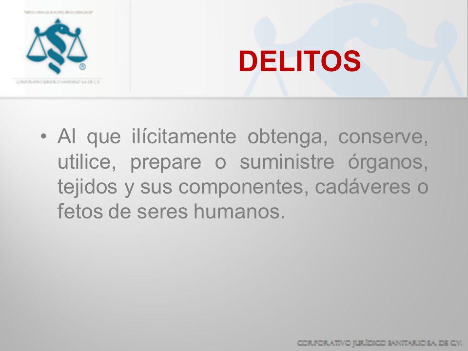 DELITOS Al que ilícitamente obtenga, conserve, utilice, prepare o suministre órganos, tejidos y sus componentes, cadáveres o fetos de seres humanos.