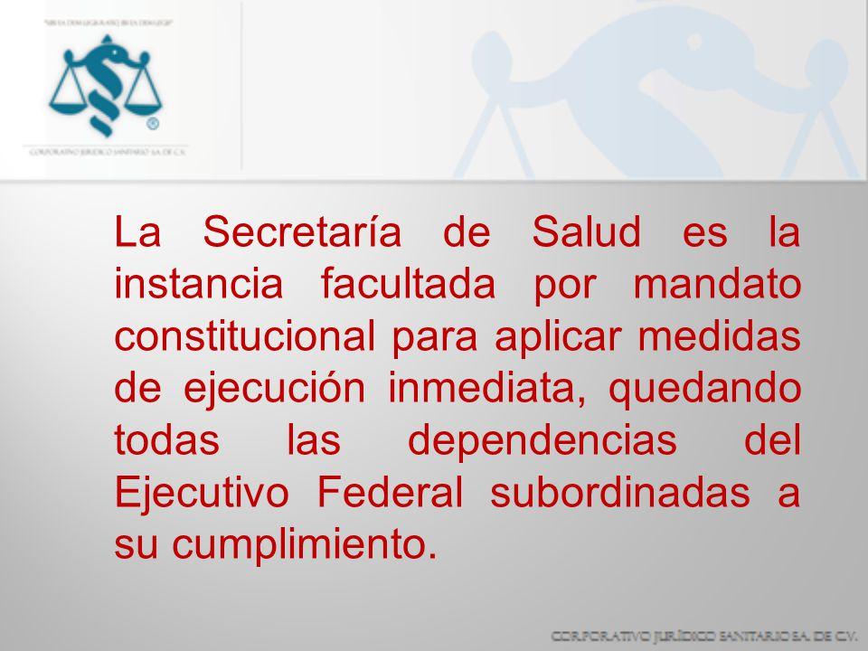 La Secretaría de Salud es la instancia facultada por mandato constitucional para aplicar medidas de ejecución inmediata, quedando todas las dependencias del Ejecutivo Federal subordinadas a su cumplimiento.