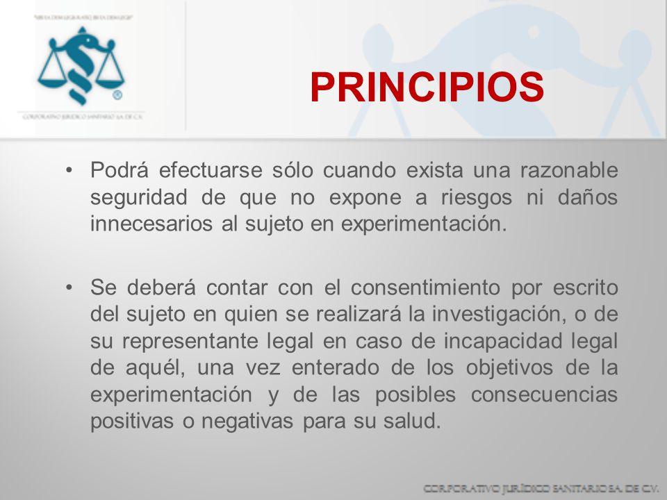 PRINCIPIOS Podrá efectuarse sólo cuando exista una razonable seguridad de que no expone a riesgos ni daños innecesarios al sujeto en experimentación.