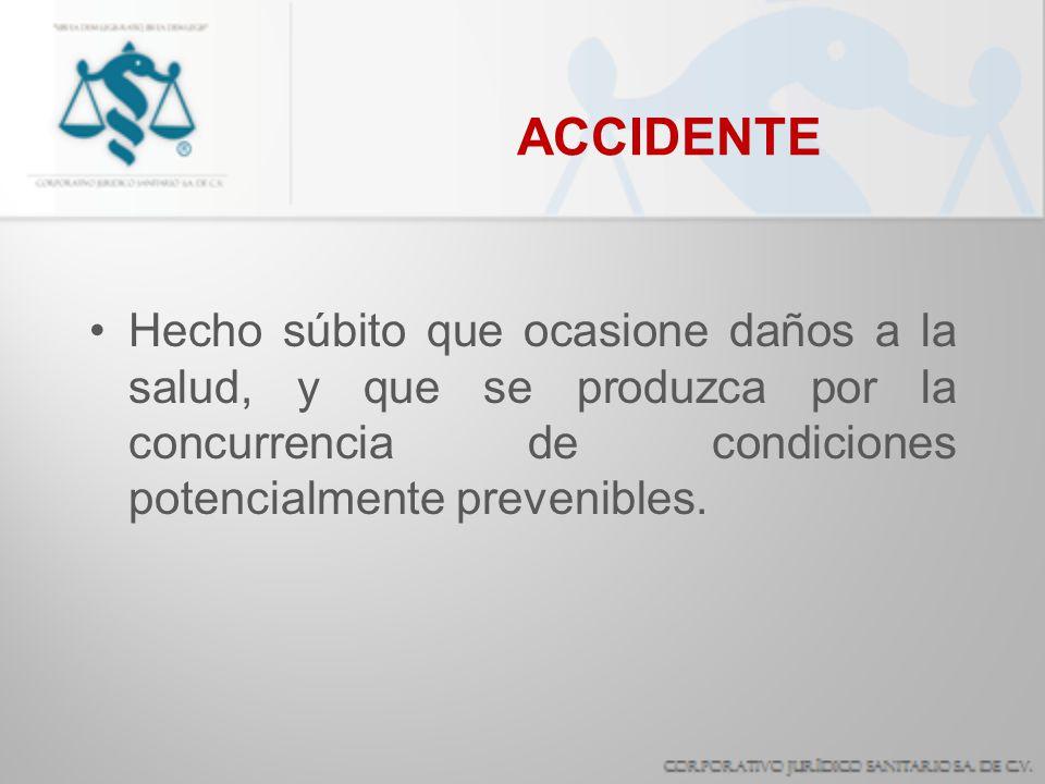 ACCIDENTE Hecho súbito que ocasione daños a la salud, y que se produzca por la concurrencia de condiciones potencialmente prevenibles.