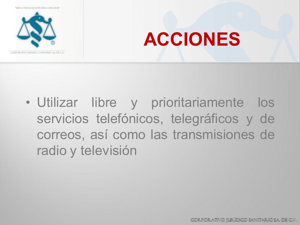 ACCIONES Utilizar libre y prioritariamente los servicios telefónicos, telegráficos y de correos, así como las transmisiones de radio y televisión.