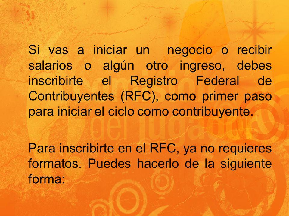Si vas a iniciar un negocio o recibir salarios o algún otro ingreso, debes inscribirte el Registro Federal de Contribuyentes (RFC), como primer paso para iniciar el ciclo como contribuyente.