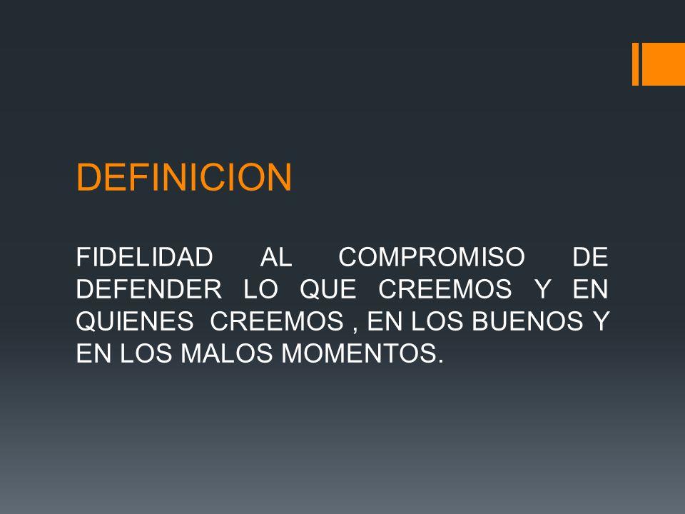 DEFINICION FIDELIDAD AL COMPROMISO DE DEFENDER LO QUE CREEMOS Y EN QUIENES CREEMOS , EN LOS BUENOS Y EN LOS MALOS MOMENTOS.