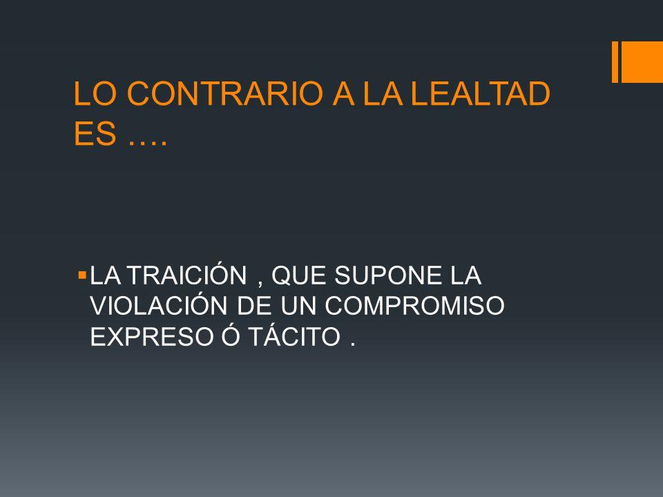 LO CONTRARIO A LA LEALTAD ES ….