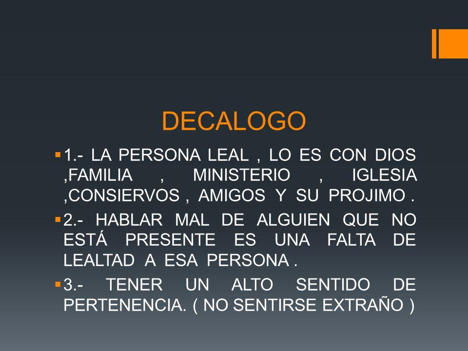 DECALOGO 1.- LA PERSONA LEAL , LO ES CON DIOS ,FAMILIA , MINISTERIO , IGLESIA ,CONSIERVOS , AMIGOS Y SU PROJIMO .