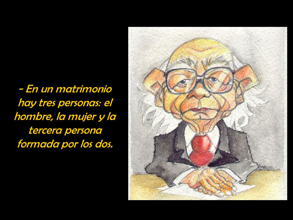 - En un matrimonio hay tres personas: el hombre, la mujer y la tercera persona formada por los dos.