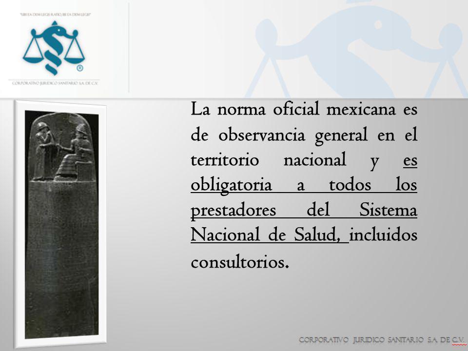 La norma oficial mexicana es de observancia general en el territorio nacional y es obligatoria a todos los prestadores del Sistema Nacional de Salud, incluidos consultorios.