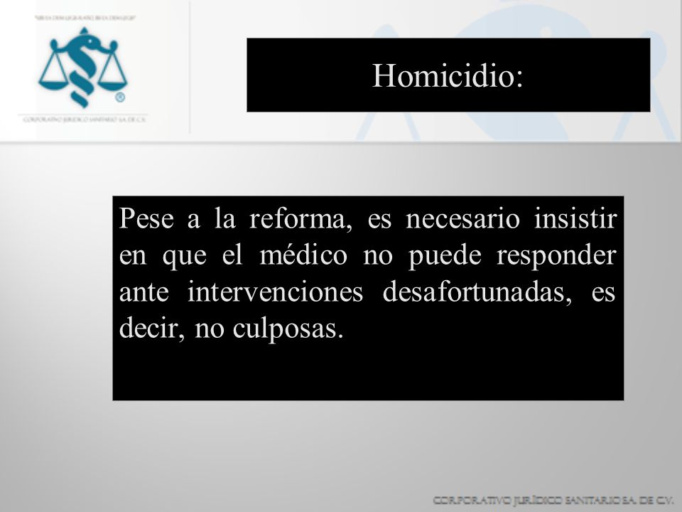 Homicidio: Pese a la reforma, es necesario insistir en que el médico no puede responder ante intervenciones desafortunadas, es decir, no culposas.