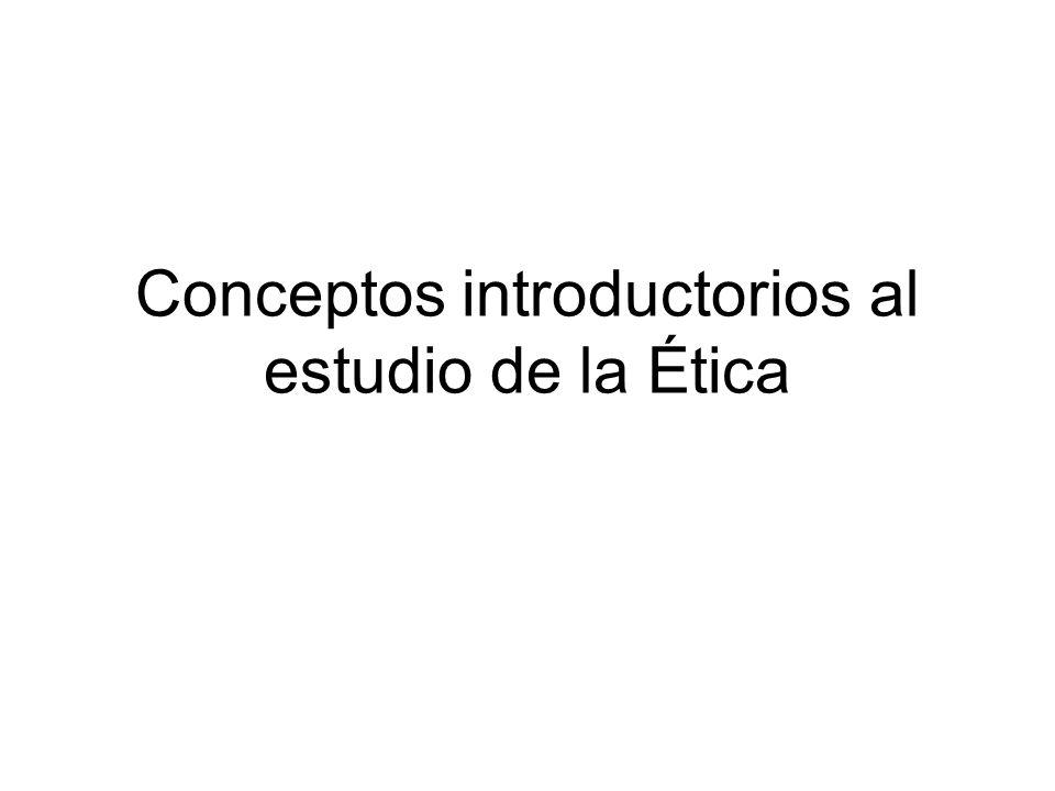 Conceptos introductorios al estudio de la Ética