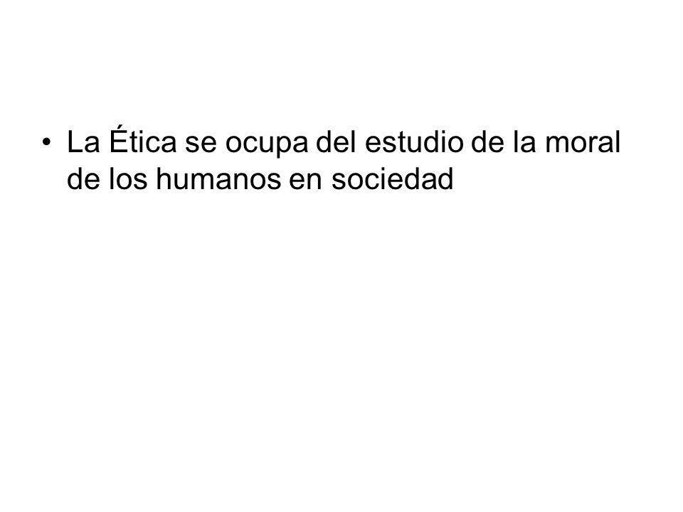 La Ética se ocupa del estudio de la moral de los humanos en sociedad