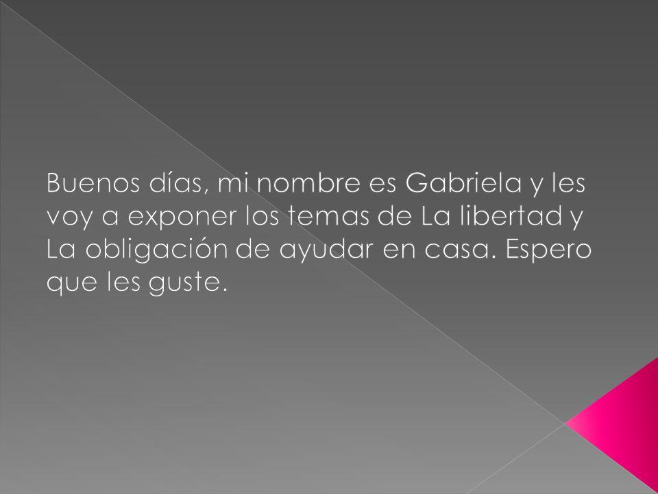 Buenos días, mi nombre es Gabriela y les voy a exponer los temas de La libertad y La obligación de ayudar en casa.