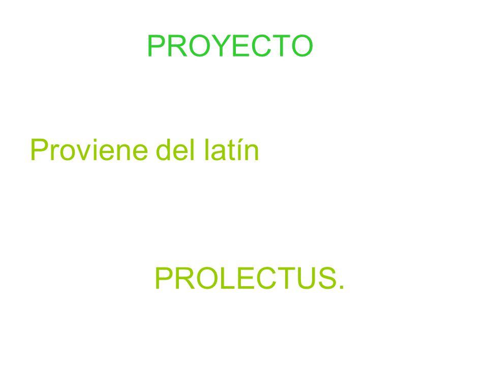PROYECTO Proviene del latín PROLECTUS.