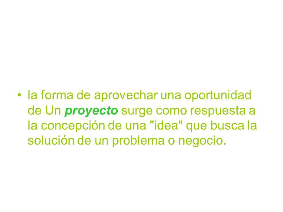 la forma de aprovechar una oportunidad de Un proyecto surge como respuesta a la concepción de una idea que busca la solución de un problema o negocio.
