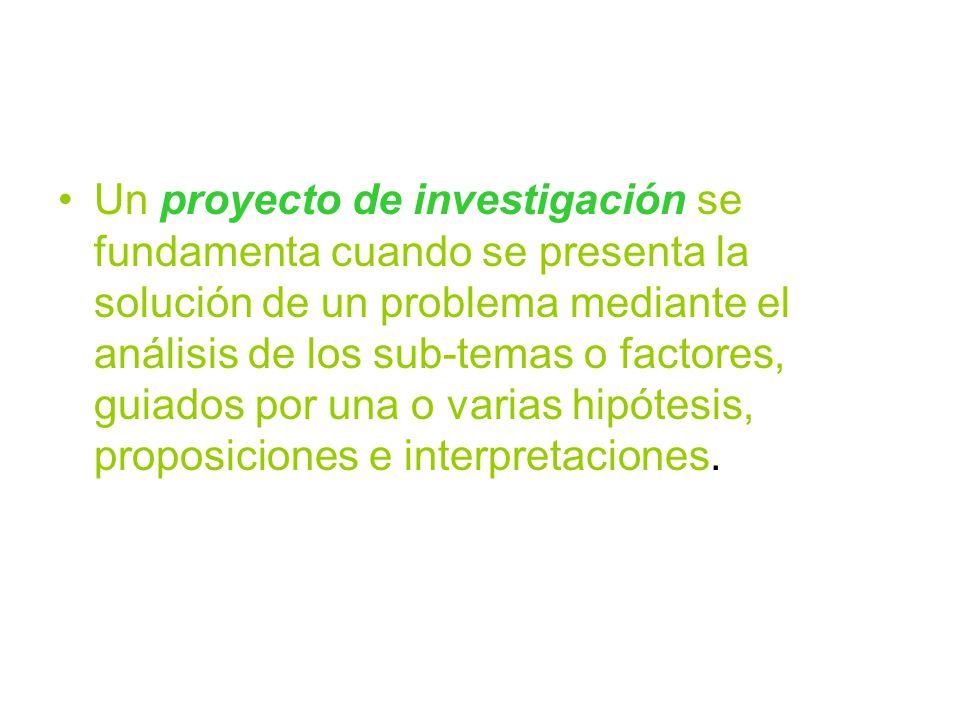 Un proyecto de investigación se fundamenta cuando se presenta la solución de un problema mediante el análisis de los sub-temas o factores, guiados por una o varias hipótesis, proposiciones e interpretaciones.