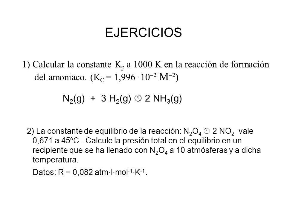 EJERCICIOS 1) Calcular la constante Kp a 1000 K en la reacción de formación del amoniaco. (KC = 1,996 ·10–2 M–2)