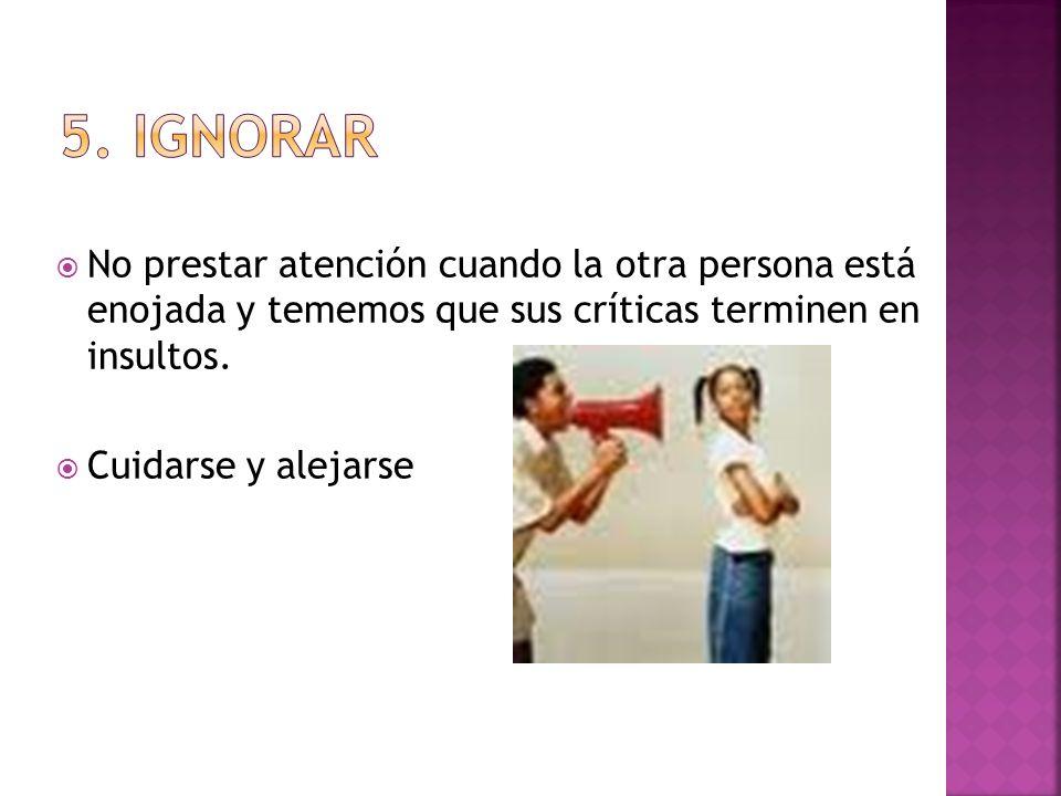 5. IgnorarNo prestar atención cuando la otra persona está enojada y tememos que sus críticas terminen en insultos.