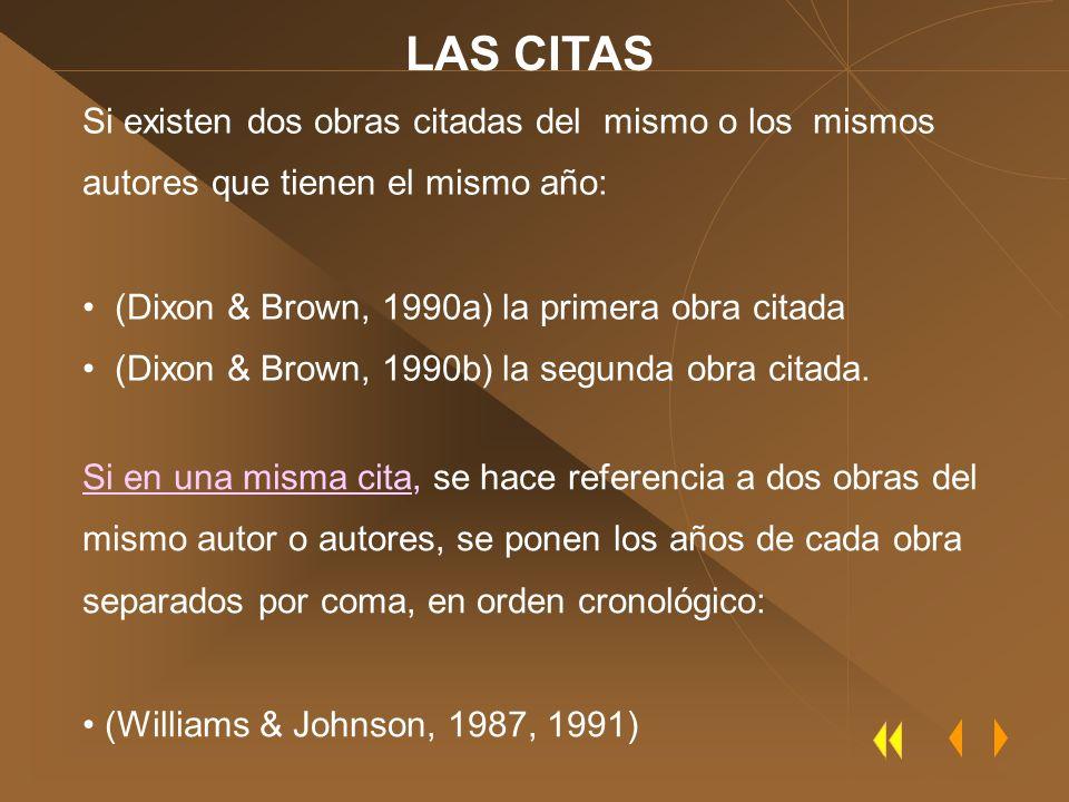 LAS CITAS Si existen dos obras citadas del mismo o los mismos autores que tienen el mismo año: (Dixon & Brown, 1990a) la primera obra citada.